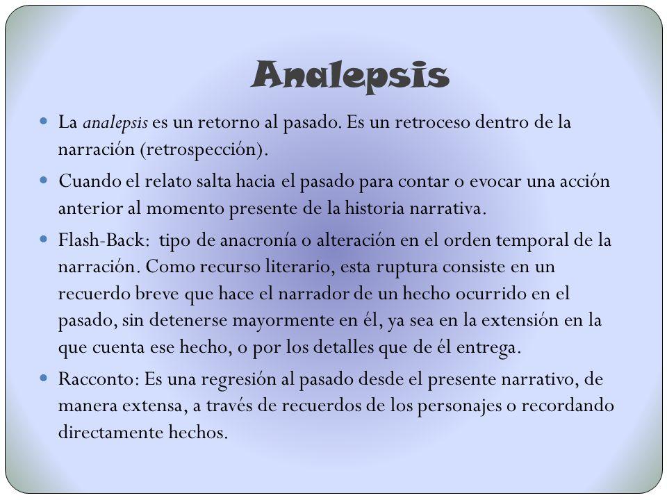 Analepsis La analepsis es un retorno al pasado. Es un retroceso dentro de la narración (retrospección). Cuando el relato salta hacia el pasado para co