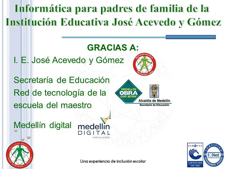 GRACIAS A: I. E. José Acevedo y Gómez Secretaría de Educación Red de tecnología de la escuela del maestro Medellín digital Una experiencia de inclusió