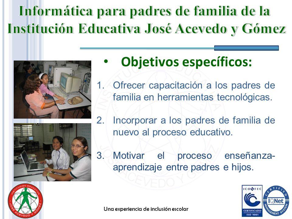 Objetivos específicos: Una experiencia de inclusión escolar 1.Ofrecer capacitación a los padres de familia en herramientas tecnológicas. 2.Incorporar