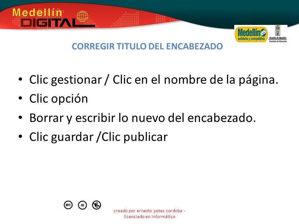 creado por ernesto potes cordoba - licenciado en informática CORREGIR TITULO DEL ENCABEZADO Clic gestionar / Clic en el nombre de la página. Clic opci