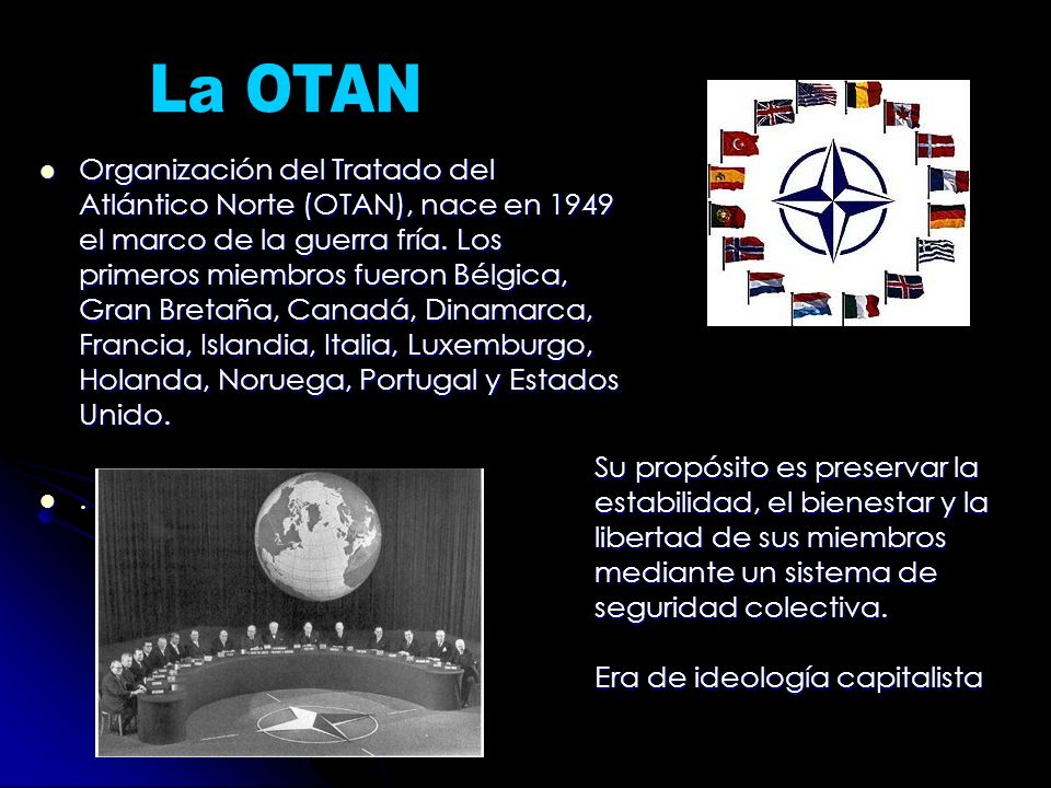 Organización del Tratado del Atlántico Norte (OTAN), nace en 1949 el marco de la guerra fría. Los primeros miembros fueron Bélgica, Gran Bretaña, Cana