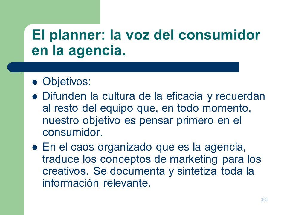 302 El planner: la voz del consumidor en la agencia. Según la Account Planning Association: Los Planners deberían incorporar al proceso de cración de