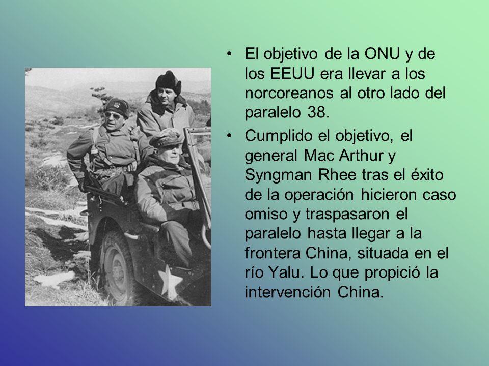 El objetivo de la ONU y de los EEUU era llevar a los norcoreanos al otro lado del paralelo 38. Cumplido el objetivo, el general Mac Arthur y Syngman R
