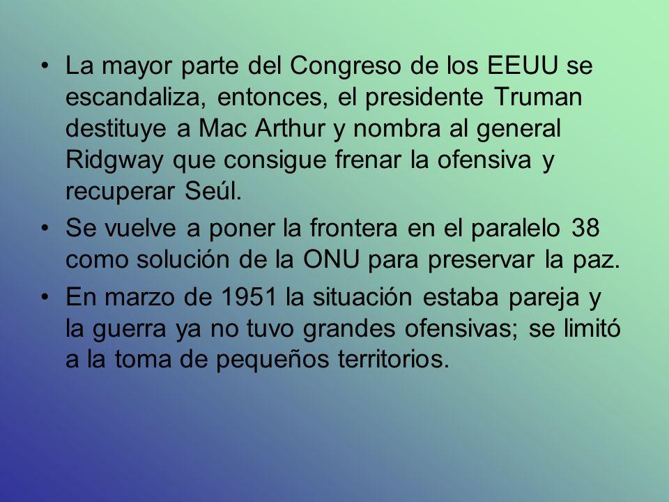 La mayor parte del Congreso de los EEUU se escandaliza, entonces, el presidente Truman destituye a Mac Arthur y nombra al general Ridgway que consigue