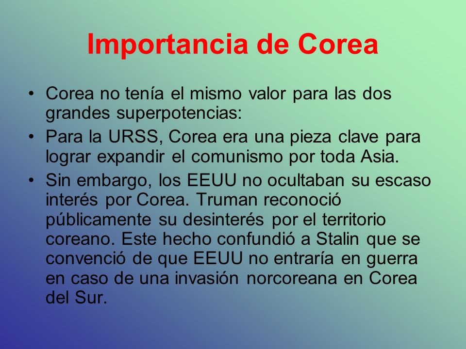 Importancia de Corea Corea no tenía el mismo valor para las dos grandes superpotencias: Para la URSS, Corea era una pieza clave para lograr expandir e