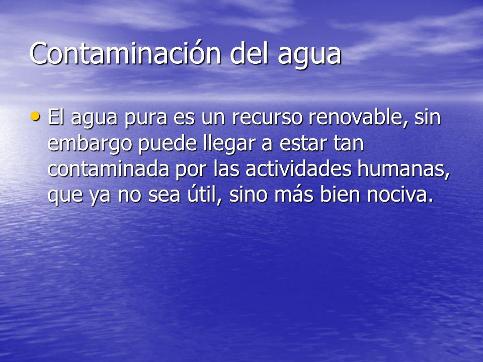 Contaminación del agua El agua pura es un recurso renovable, sin embargo puede llegar a estar tan contaminada por las actividades humanas, que ya no s