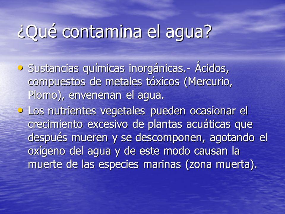 ¿Qué contamina el agua? Sustancias químicas inorgánicas.- Ácidos, compuestos de metales tóxicos (Mercurio, Plomo), envenenan el agua. Sustancias quími