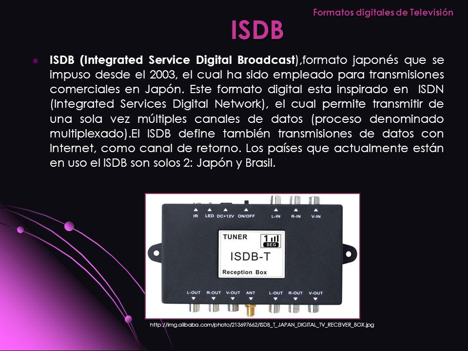 ISDB (Integrated Service Digital Broadcast ),formato japonés que se impuso desde el 2003, el cual ha sido empleado para transmisiones comerciales en J