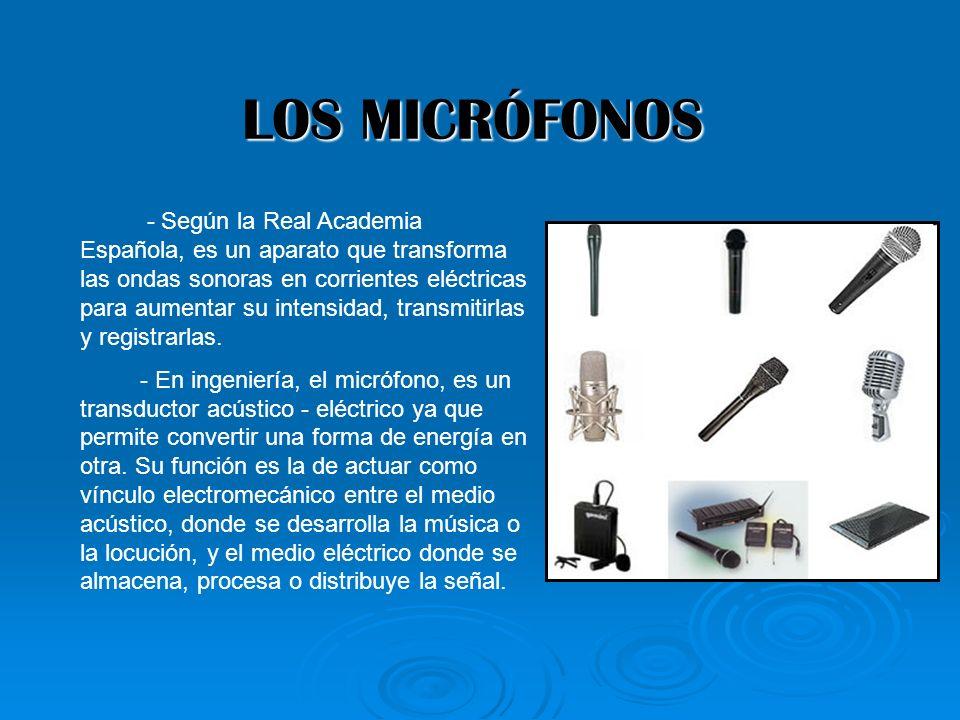 LOS MICRÓFONOS - Según la Real Academia Española, es un aparato que transforma las ondas sonoras en corrientes eléctricas para aumentar su intensidad,