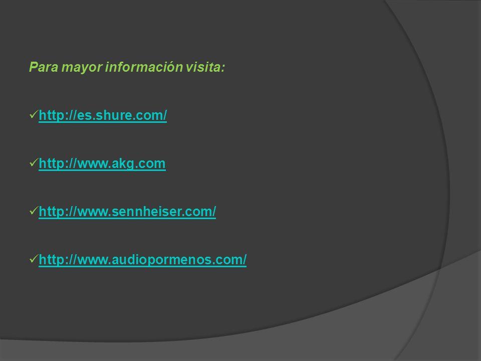 Para mayor información visita: http://es.shure.com/ http://www.akg.com http://www.sennheiser.com/ http://www.audiopormenos.com/