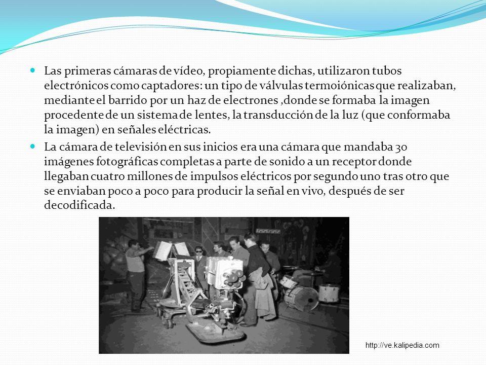 Las primeras cámaras de vídeo, propiamente dichas, utilizaron tubos electrónicos como captadores: un tipo de válvulas termoiónicas que realizaban, med