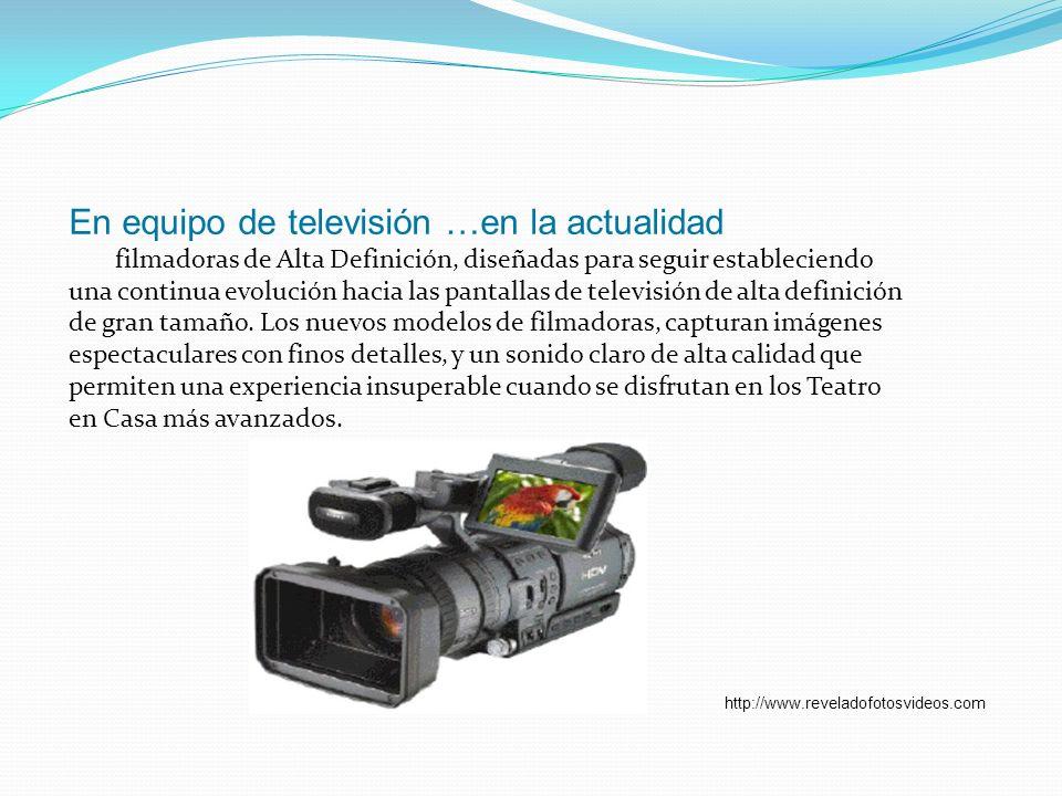 En equipo de televisión …en la actualidad filmadoras de Alta Definición, diseñadas para seguir estableciendo una continua evolución hacia las pantalla