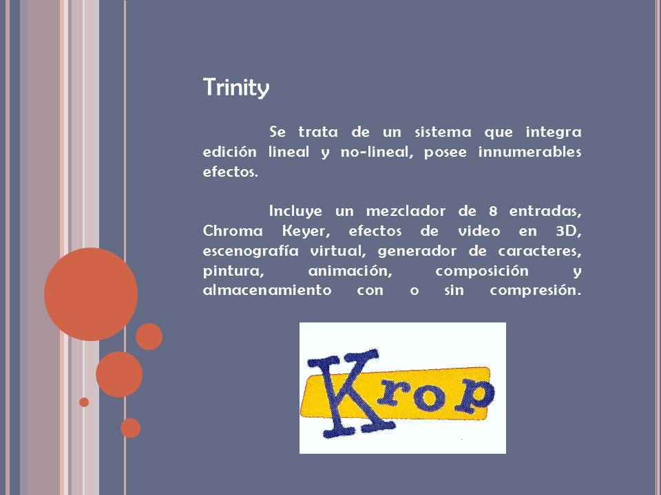 Trinity Se trata de un sistema que integra edición lineal y no-lineal, posee innumerables efectos. Incluye un mezclador de 8 entradas, Chroma Keyer, e