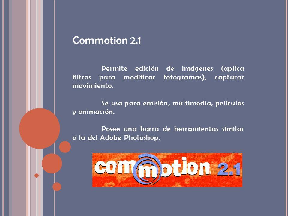 Commotion 2.1 Permite edición de imágenes (aplica filtros para modificar fotogramas), capturar movimiento. Se usa para emisión, multimedia, películas