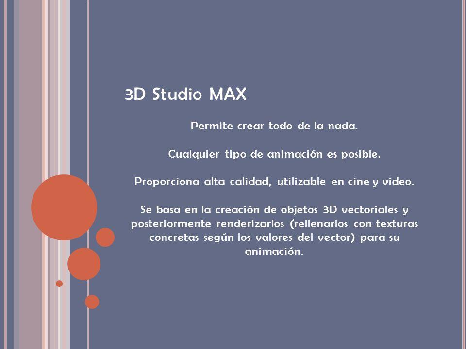 3D Studio MAX Permite crear todo de la nada. Cualquier tipo de animación es posible. Proporciona alta calidad, utilizable en cine y video. Se basa en
