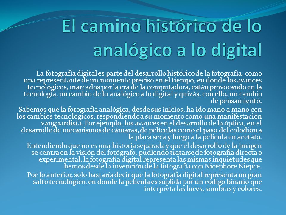 La fotografía digital es parte del desarrollo histórico de la fotografía, como una representante de un momento preciso en el tiempo, en donde los avan