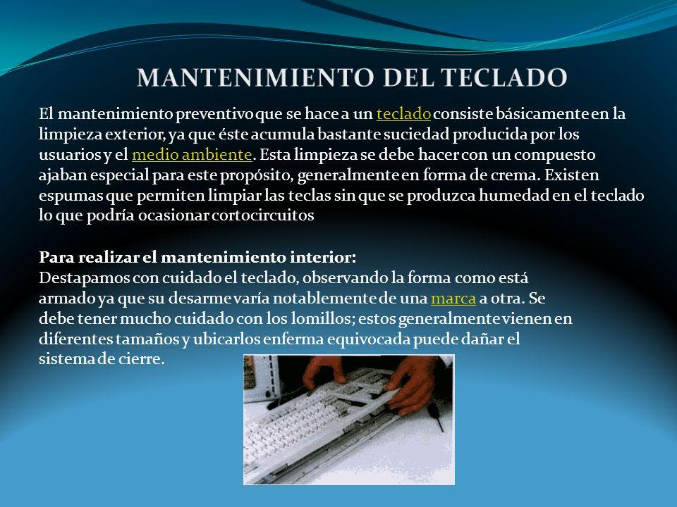 El mantenimiento preventivo que se hace a un teclado consiste básicamente en la limpieza exterior, ya que éste acumula bastante suciedad producida por los usuarios y el medio ambiente.