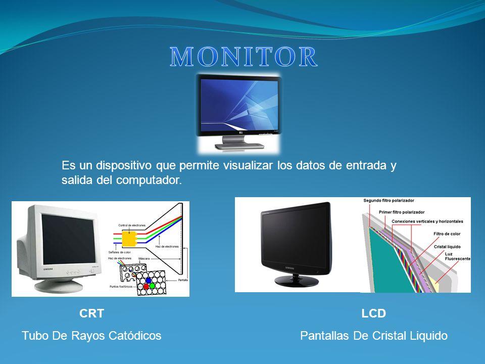 Es un dispositivo que permite visualizar los datos de entrada y salida del computador. Tipos de Monitor: CRT Tubo De Rayos Catódicos LCD Pantallas De