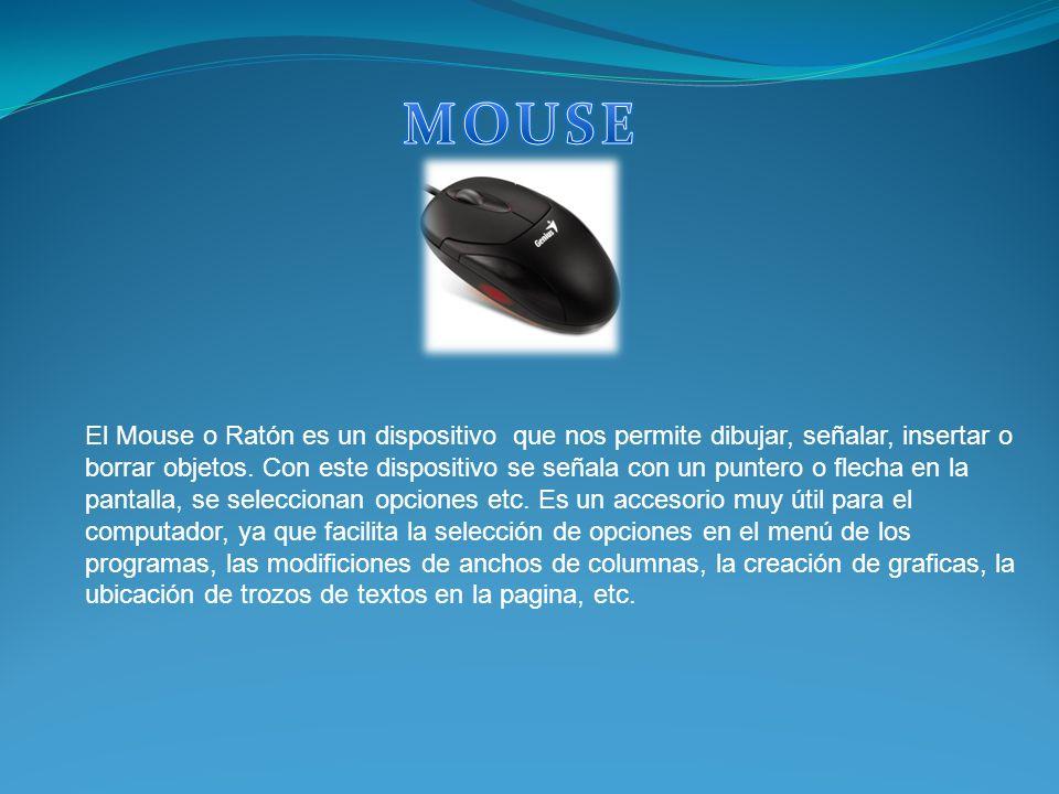 El Mouse o Ratón es un dispositivo que nos permite dibujar, señalar, insertar o borrar objetos. Con este dispositivo se señala con un puntero o flecha