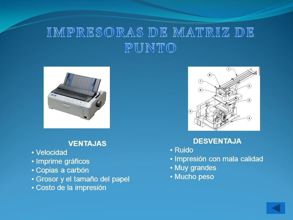 VENTAJAS Velocidad Imprime gráficos Copias a carbón Grosor y el tamaño del papel Costo de la impresión DESVENTAJA Ruido Impresión con mala calidad Muy