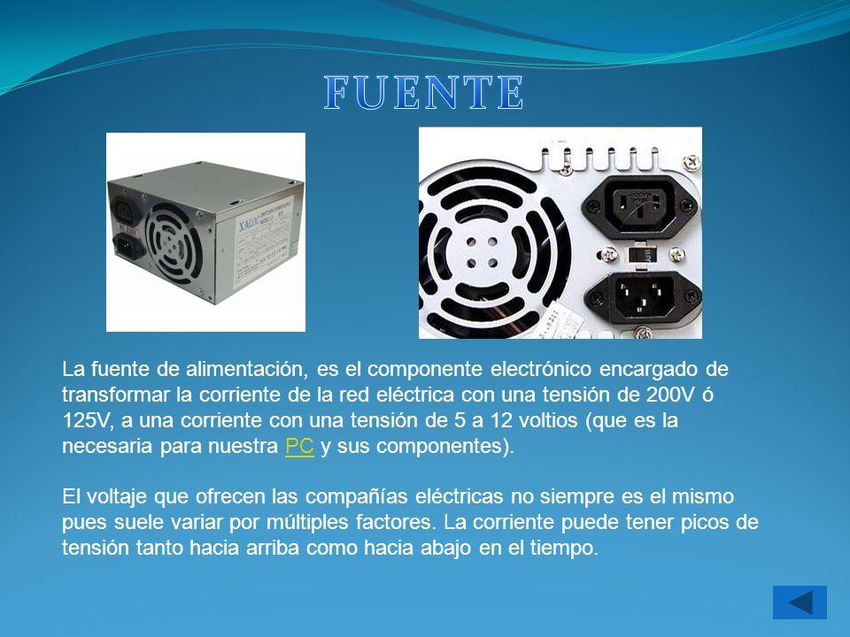 La fuente de alimentación, es el componente electrónico encargado de transformar la corriente de la red eléctrica con una tensión de 200V ó 125V, a un