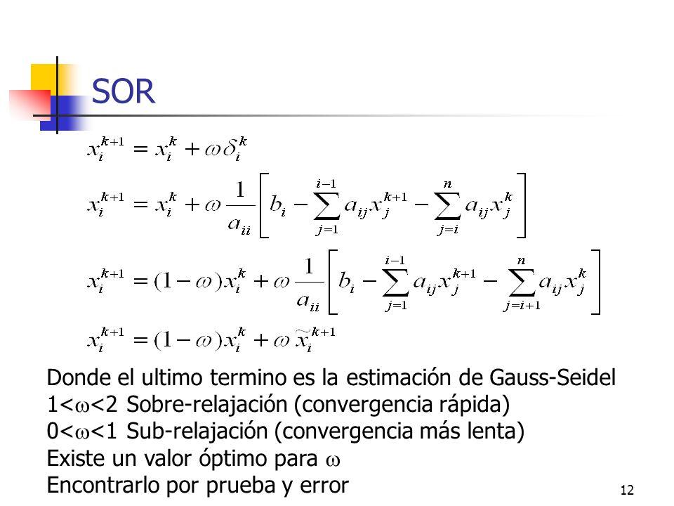 12 SOR Donde el ultimo termino es la estimación de Gauss-Seidel 1< <2 Sobre-relajación (convergencia rápida) 0< <1 Sub-relajación (convergencia más le