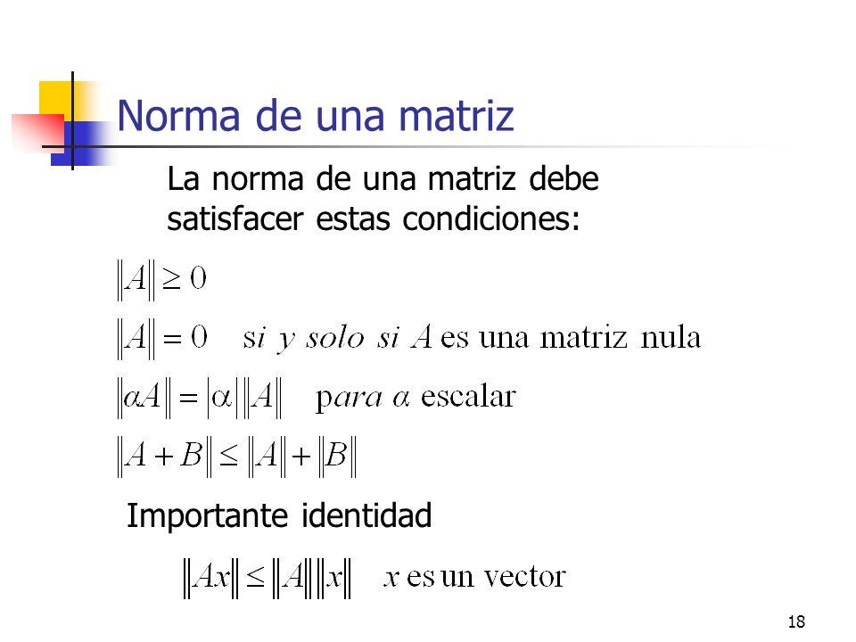 18 Norma de una matriz La norma de una matriz debe satisfacer estas condiciones: Importante identidad