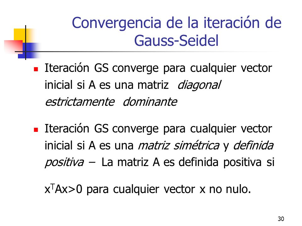 30 Convergencia de la iteración de Gauss-Seidel Iteración GS converge para cualquier vector inicial si A es una matriz diagonal estrictamente dominant