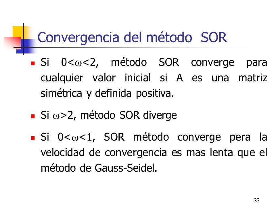 33 Convergencia del método SOR Si 0< <2, método SOR converge para cualquier valor inicial si A es una matriz simétrica y definida positiva. Si >2, mét
