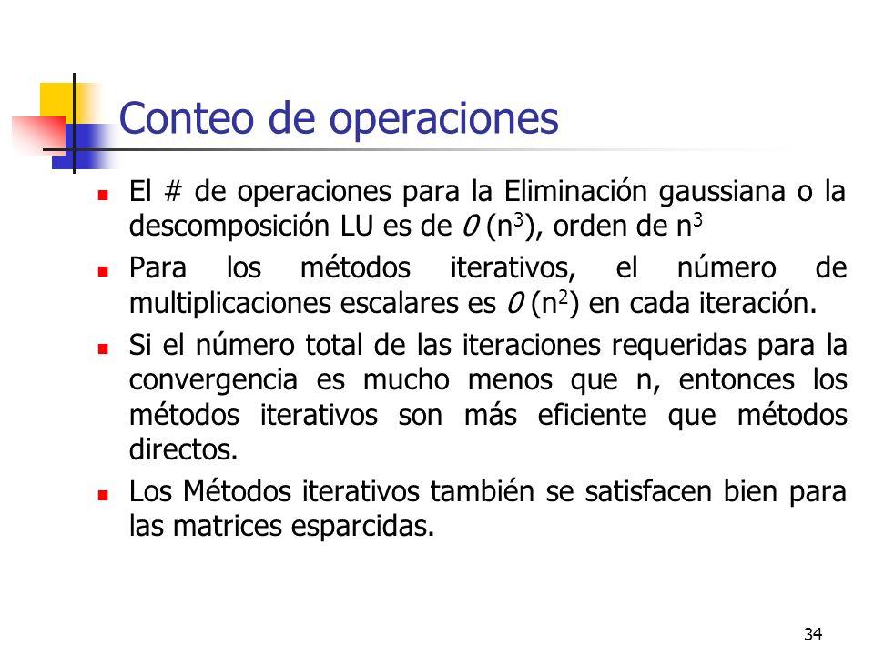 34 Conteo de operaciones El # de operaciones para la Eliminación gaussiana o la descomposición LU es de 0 (n 3 ), orden de n 3 Para los métodos iterat