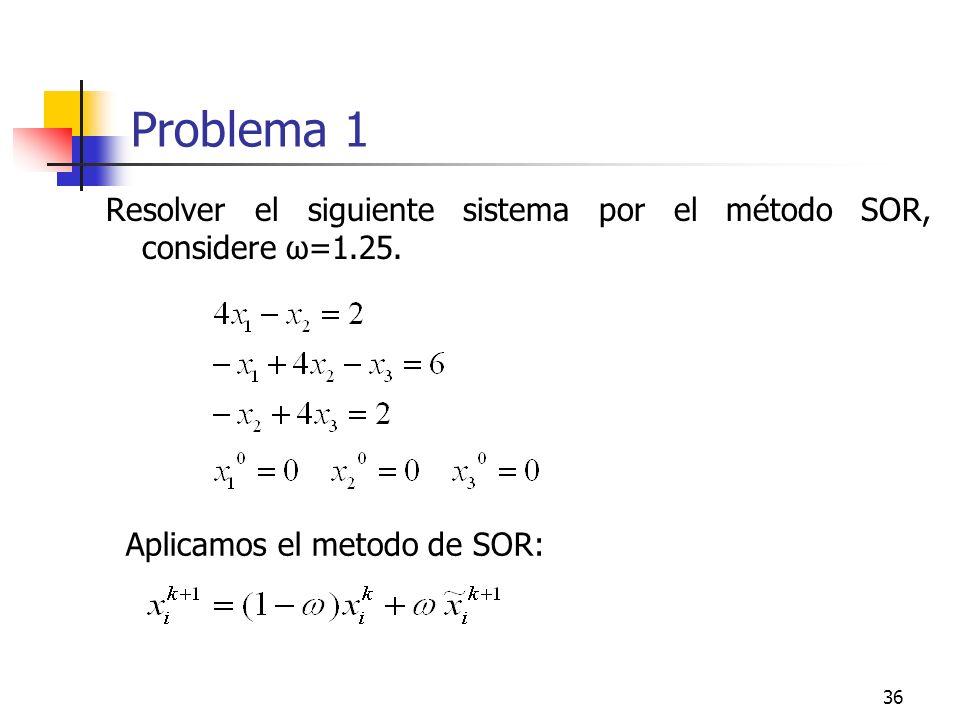 36 Problema 1 Resolver el siguiente sistema por el método SOR, considere ω=1.25. Aplicamos el metodo de SOR: