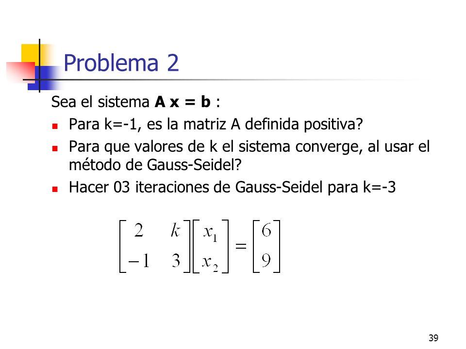 39 Problema 2 Sea el sistema A x = b : Para k=-1, es la matriz A definida positiva? Para que valores de k el sistema converge, al usar el método de Ga