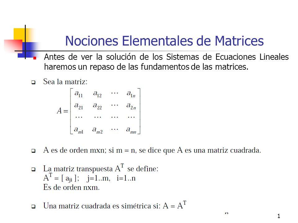 1 Nociones Elementales de Matrices Antes de ver la solución de los Sistemas de Ecuaciones Lineales haremos un repaso de las fundamentos de las matrice