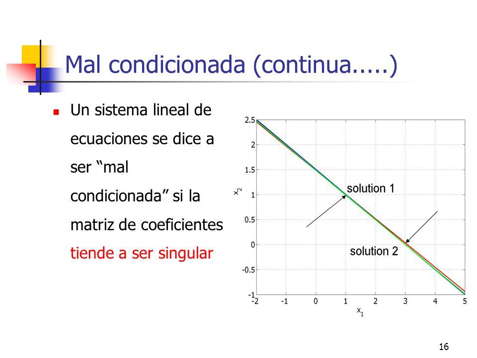 16 Mal condicionada (continua.....) Un sistema lineal de ecuaciones se dice a ser mal condicionada si la matriz de coeficientes tiende a ser singular