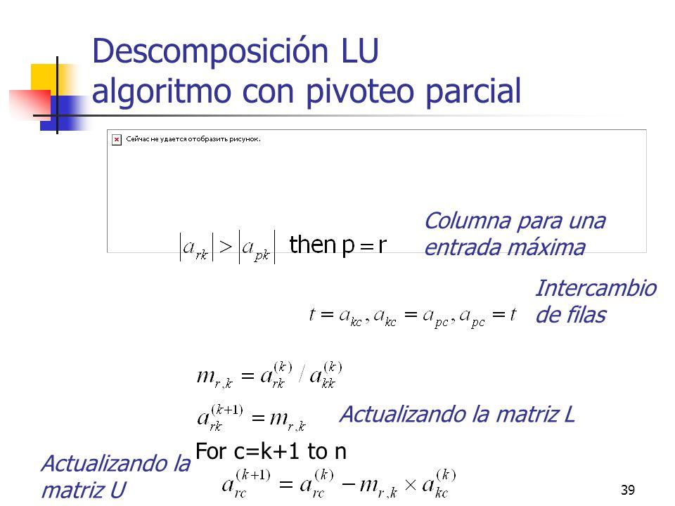 39 Descomposición LU algoritmo con pivoteo parcial For c=k+1 to n Columna para una entrada máxima Intercambio de filas Actualizando la matriz L Actual