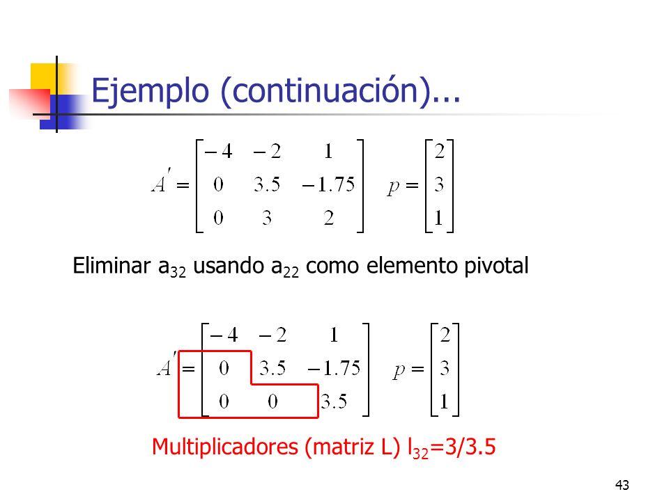 43 Ejemplo (continuación)... Eliminar a 32 usando a 22 como elemento pivotal Multiplicadores (matriz L) l 32 =3/3.5