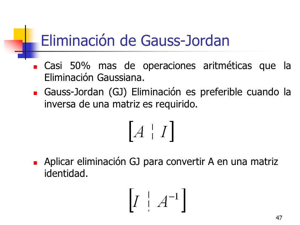 47 Eliminación de Gauss-Jordan Casi 50% mas de operaciones aritméticas que la Eliminación Gaussiana. Gauss-Jordan (GJ) Eliminación es preferible cuand