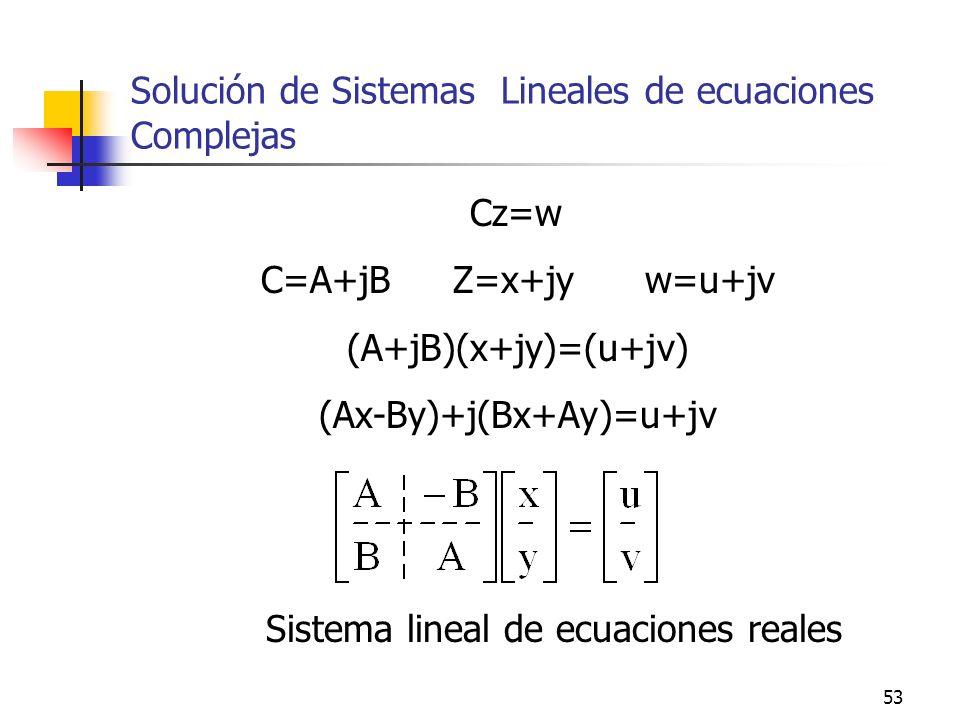 53 Solución de Sistemas Lineales de ecuaciones Complejas Cz=w C=A+jBZ=x+jyw=u+jv (A+jB)(x+jy)=(u+jv) (Ax-By)+j(Bx+Ay)=u+jv Sistema lineal de ecuacione