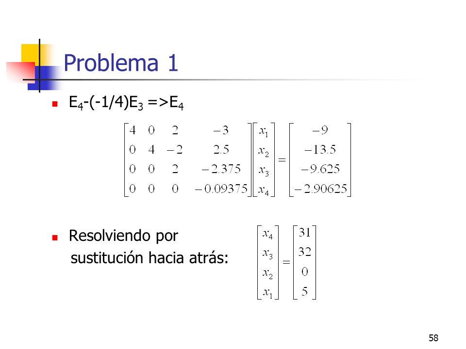 58 Problema 1 E 4 -(-1/4)E 3 =>E 4 Resolviendo por sustitución hacia atrás:
