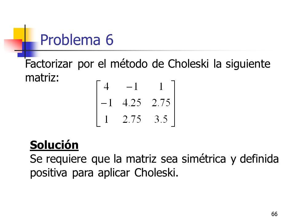 66 Problema 6 Factorizar por el método de Choleski la siguiente matriz: Solución Se requiere que la matriz sea simétrica y definida positiva para apli