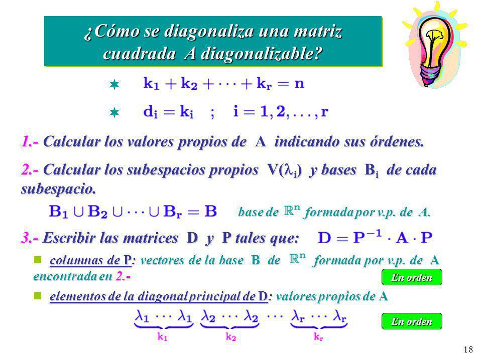 18 columnas de P: vectores de la base B de formada por v.p. de A encontrada en 2.- ¿Cómo se diagonaliza una matriz cuadrada A diagonalizable? 1.- Calc