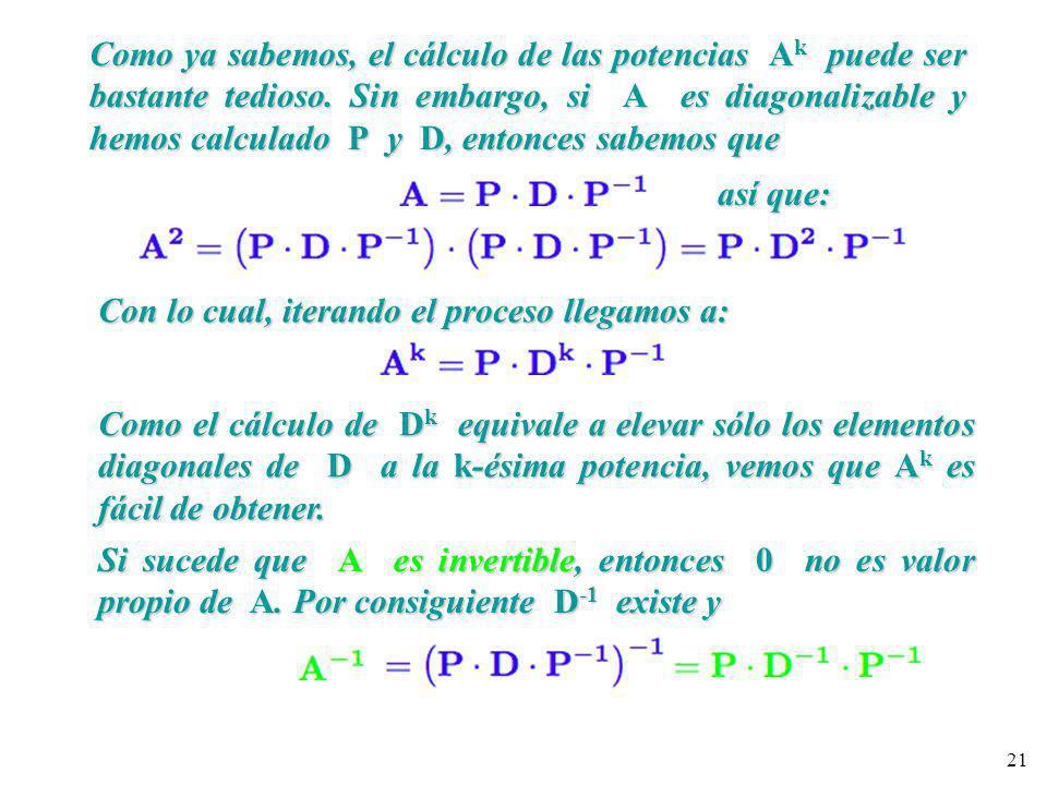 21 Como ya sabemos, el cálculo de las potencias A k puede ser bastante tedioso. Sin embargo, si A es diagonalizable y hemos calculado P y D, entonces