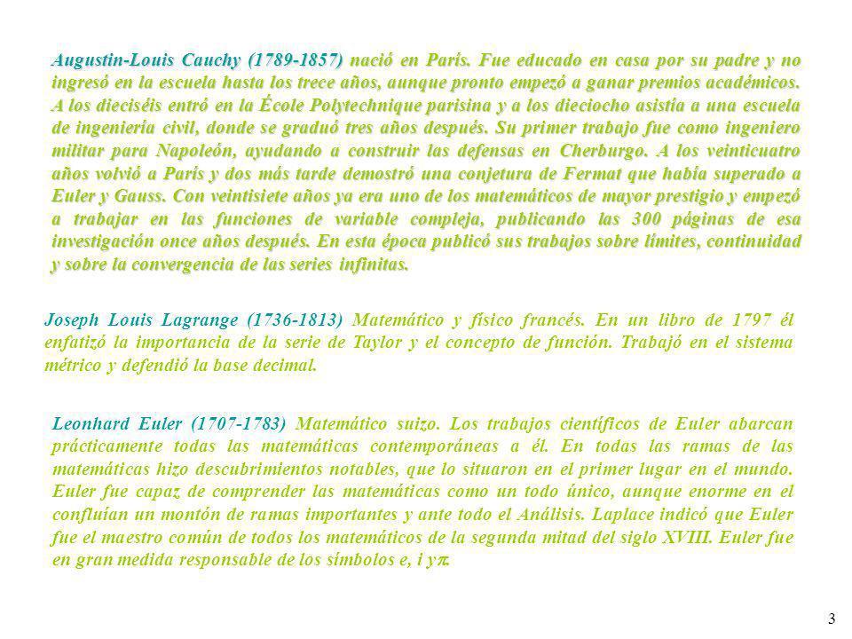 3 Augustin-Louis Cauchy (1789-1857) nació en París. Fue educado en casa por su padre y no ingresó en la escuela hasta los trece años, aunque pronto em