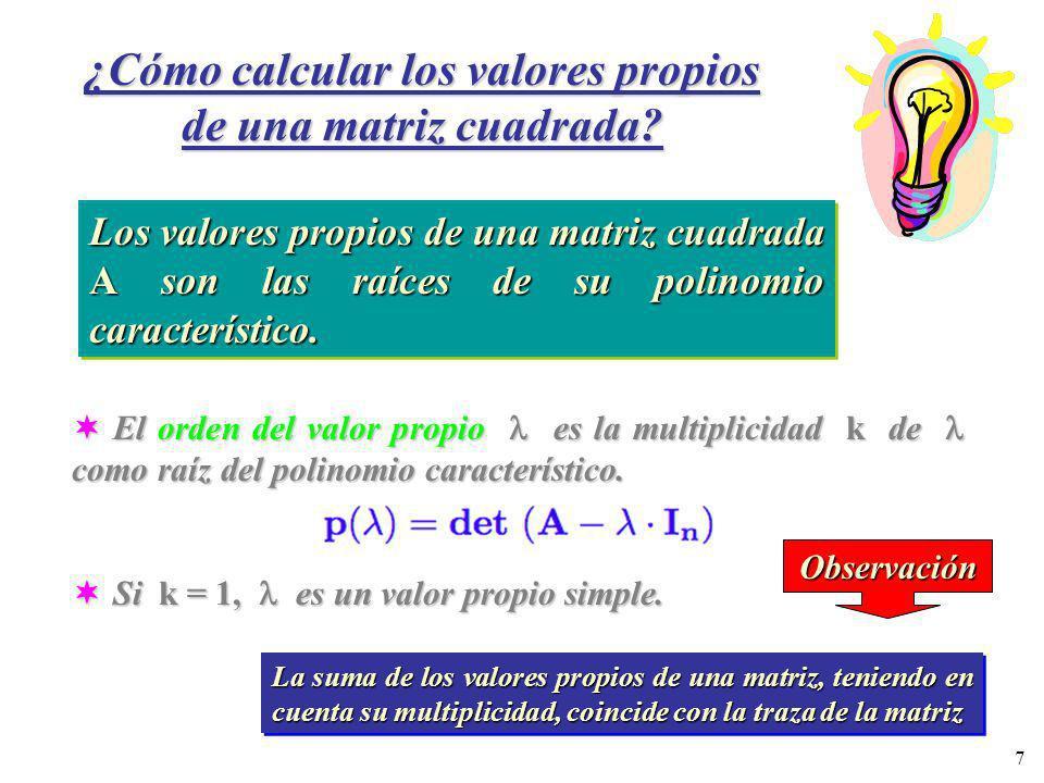7 ¿Cómo calcular los valores propios de una matriz cuadrada? Los valores propios de una matriz cuadrada A son las raíces de su polinomio característic