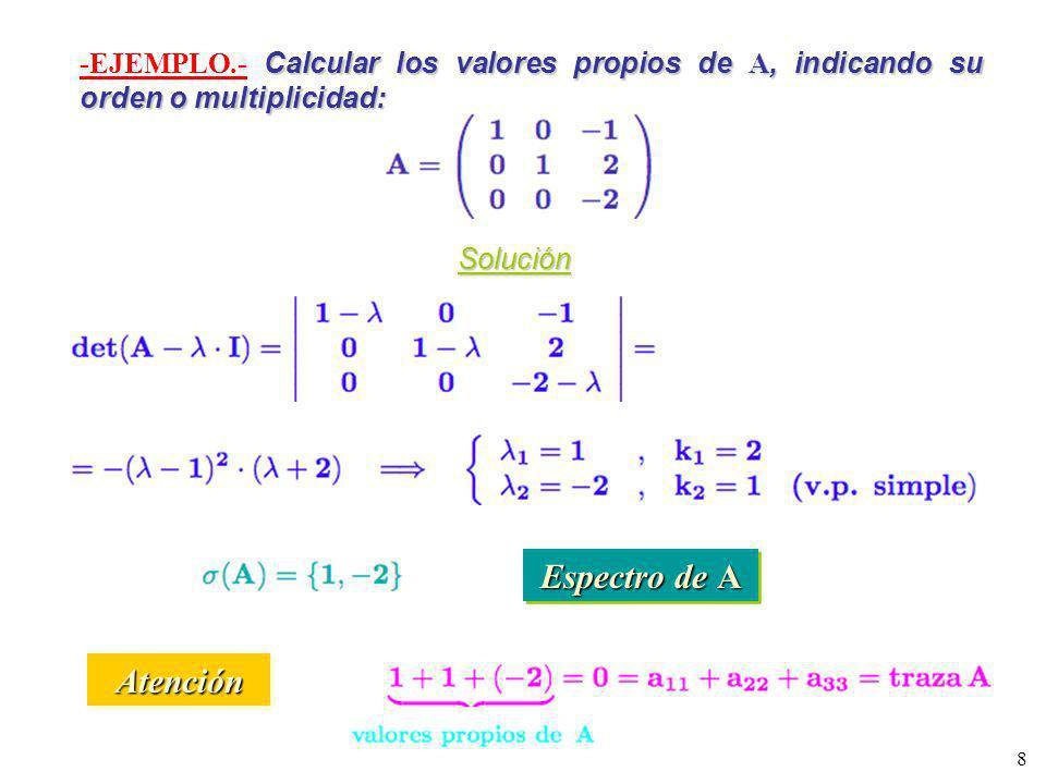 8 Calcular los valores propios de A, indicando su orden o multiplicidad: -EJEMPLO.- Calcular los valores propios de A, indicando su orden o multiplici