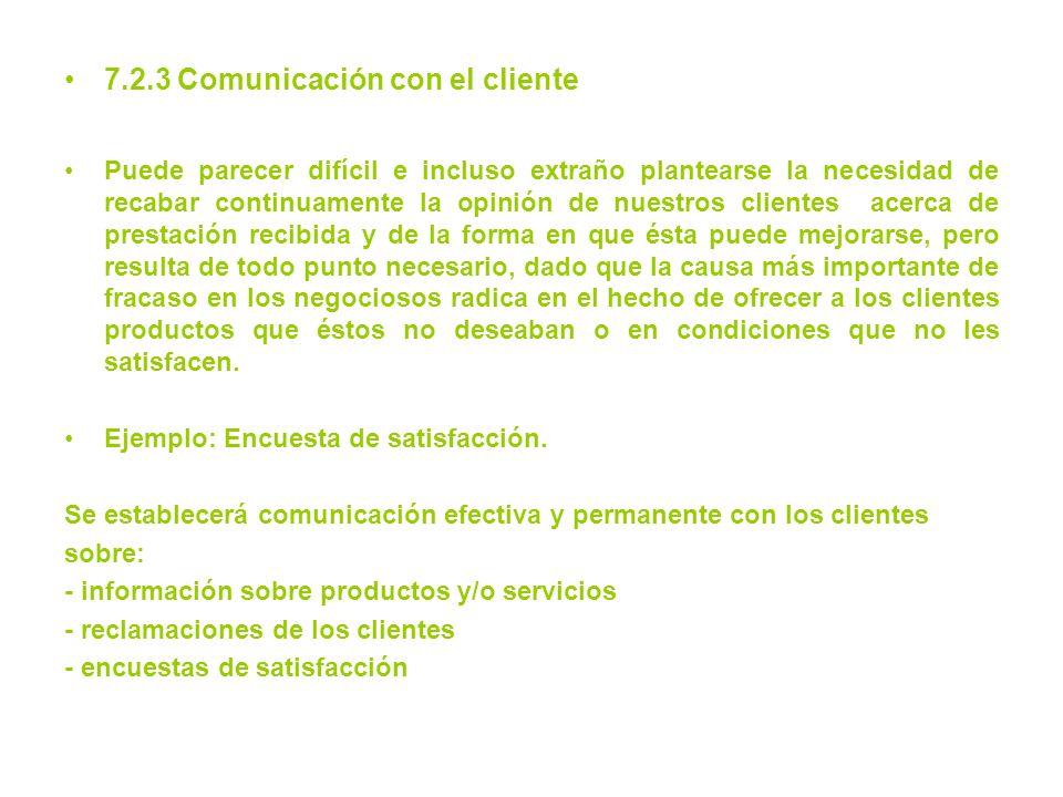 7.2.3 Comunicación con el cliente Puede parecer difícil e incluso extraño plantearse la necesidad de recabar continuamente la opinión de nuestros clie