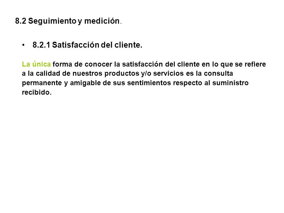 8.2 Seguimiento y medición. 8.2.1 Satisfacción del cliente. La única forma de conocer la satisfacción del cliente en lo que se refiere a la calidad de