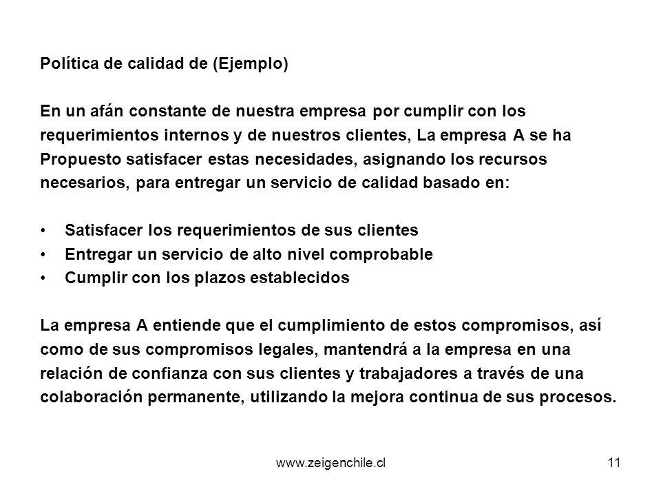 www.zeigenchile.cl11 Política de calidad de (Ejemplo) En un afán constante de nuestra empresa por cumplir con los requerimientos internos y de nuestro