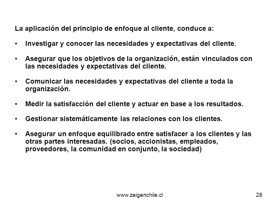 www.zeigenchile.cl28 La aplicación del principio de enfoque al cliente, conduce a: Investigar y conocer las necesidades y expectativas del cliente. As