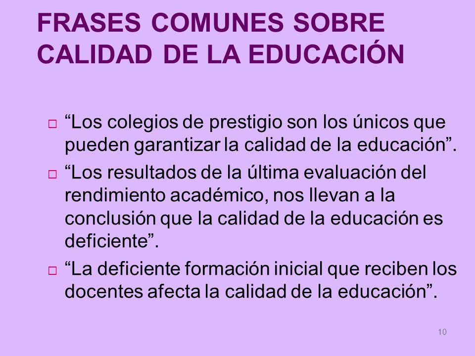 10 FRASES COMUNES SOBRE CALIDAD DE LA EDUCACIÓN Los colegios de prestigio son los únicos que pueden garantizar la calidad de la educación. Los resulta